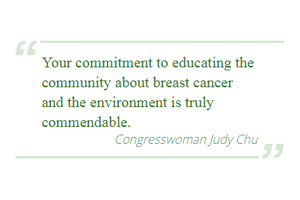 Your commitment to educating the community about breast cancer and the environment is truly commendable - Congresswoman Judy Chu