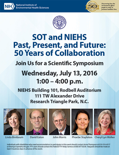 SOT and NIEHS Past, Presnt, and Future: 50 Years of Collaboration. Join Us for a Scientific Symposium. Wednesday, July 12, 2016 1:00 - 4:00 p.m. NIEHS Building 101, Rodbell Auditorium 111 TW Alexander Drive Research Triangle Park, N.C.