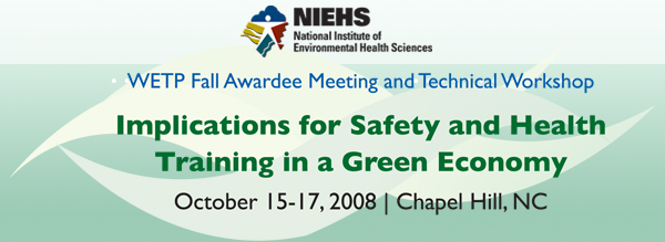 NIEHS WETP Fall Awardee Meeting and Technical Workshop: Implications for Safety and Health Training in a Green Economy October 15-17, 2008 Chapel Hill NC