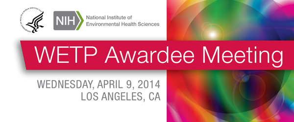 National Institute of Environmental Health Sciences WETP Awardee Meeting Wednesday April 9, 2014 Los Angeles, CA