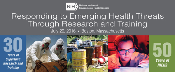 NIEHS/NIH Responding to Emerging Health Threats Through Research and TRaining July 20, 2016.  Boston Massachusetts.  30 years of Superfund Research and Training. 50 years of NIEHS