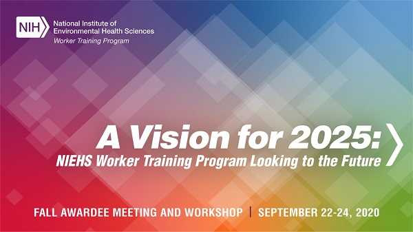 A Vision for 2025: NIEHS Worker Training Program Looking to the Future Virtual Workshop September 22-24, 2020 National Institute of Environmental Health Sciences Worker Training Program